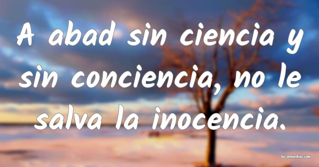 A abad sin ciencia y sin conciencia, no le salva la inocencia. ...