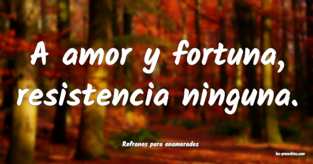 A amor y fortuna, resistencia ninguna. ...