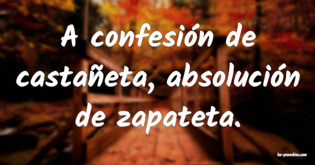 A confesión de castañeta, absolución de zapateta. ...