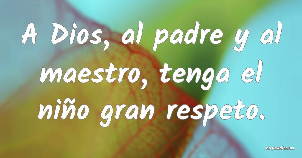 A Dios, al padre y al maestro, tenga el niño gran respeto. ...