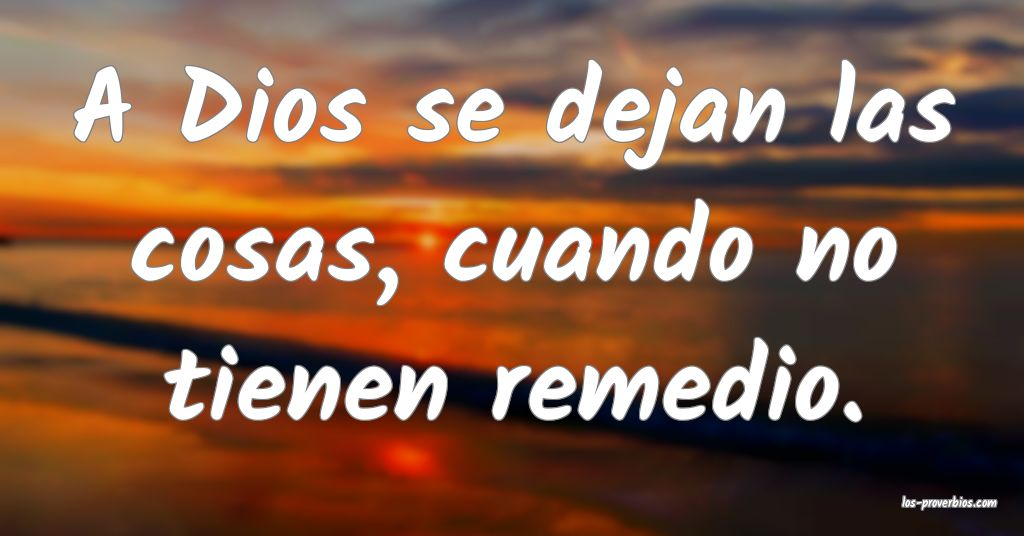 A Dios se dejan las cosas, cuando no tienen remedio.