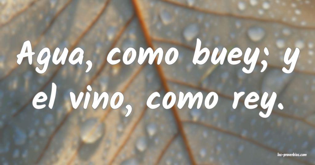 Agua, como buey; y el vino, como rey.