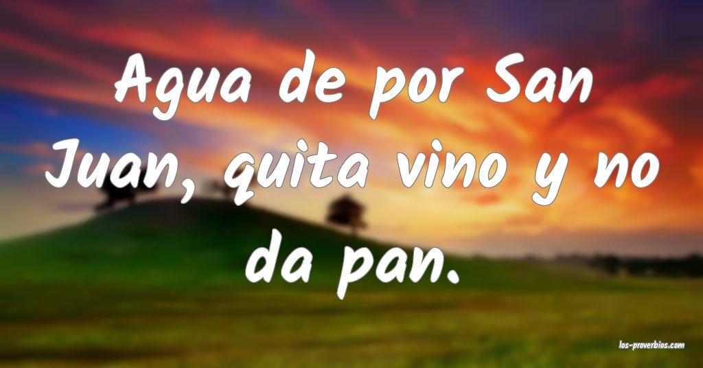 Agua de por San Juan, quita vino y no da pan.