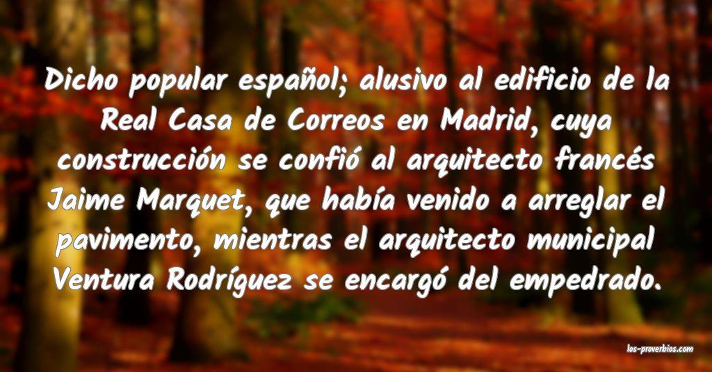 Dicho popular español; alusivo al edificio de la Real Casa de Correos en Madrid, cuya construcción se confió al arquitecto francés Jaime Marquet, que había venido a arreglar el pavimento, mientras el arquitecto municipal Ventura Rodríguez se encargó del empedrado.