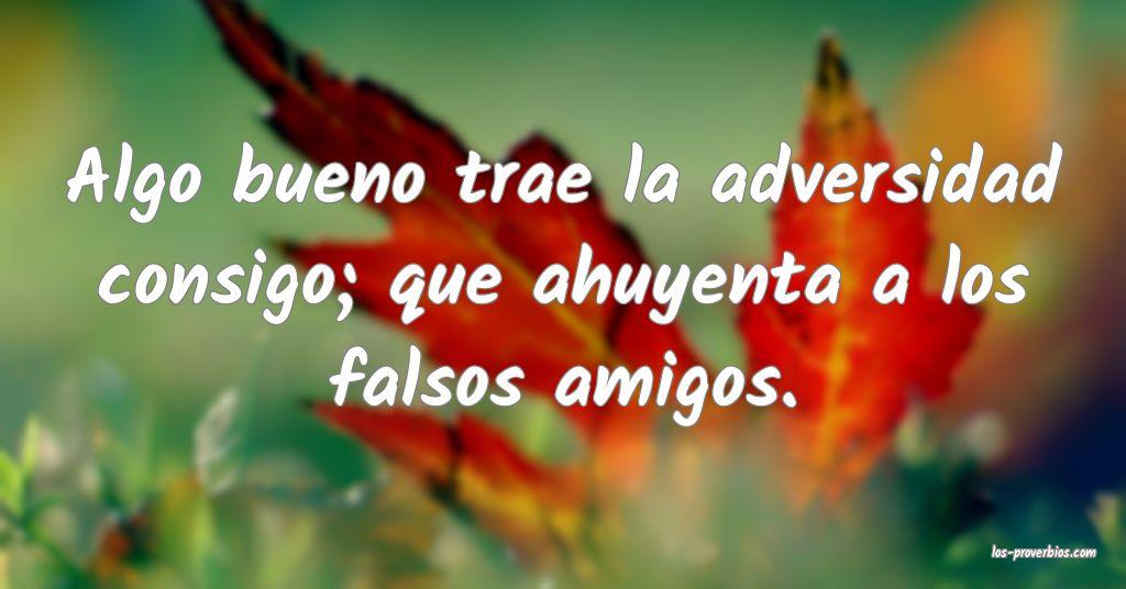Algo bueno trae la adversidad consigo; que ahuyenta a los falsos amigos.