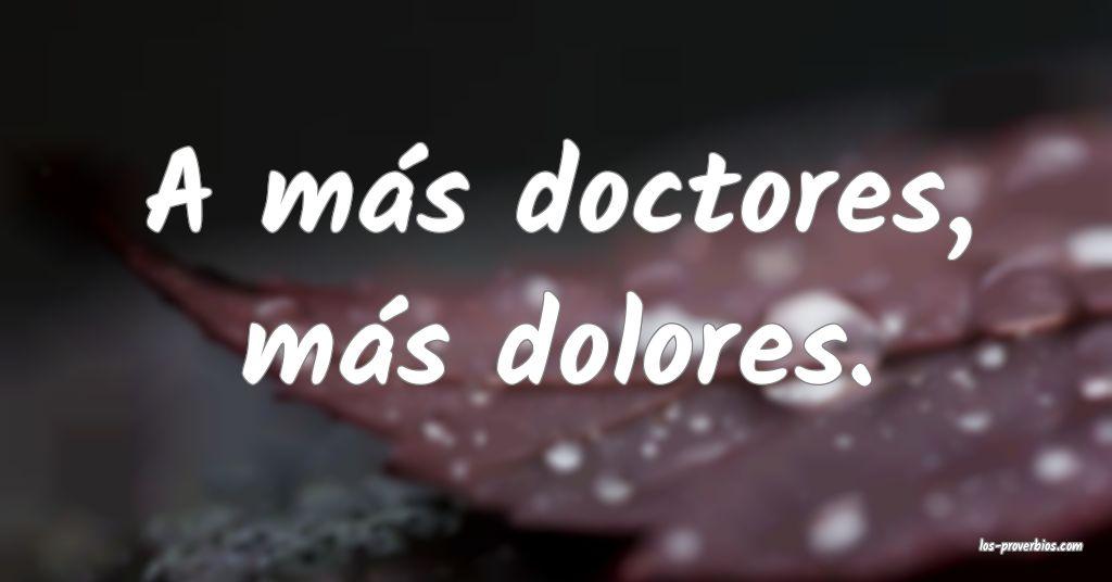 A más doctores, más dolores.