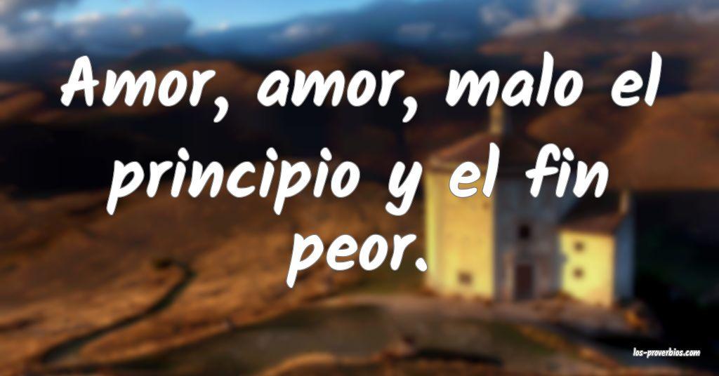 Amor, amor, malo el principio y el fin peor.