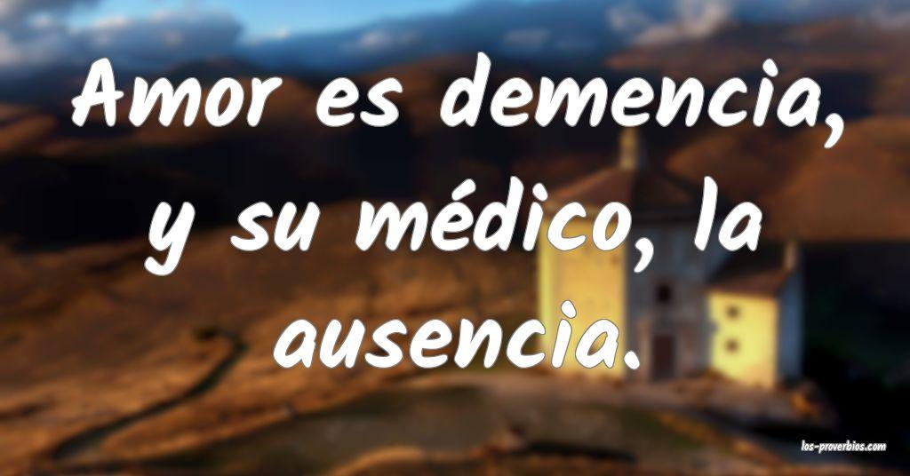 Amor es demencia, y su médico, la ausencia.