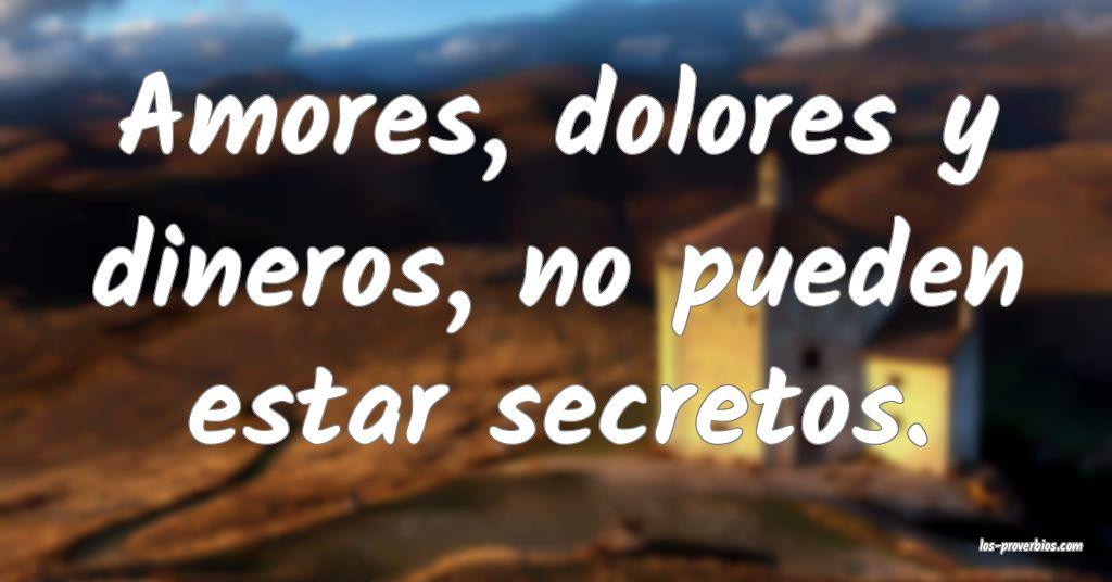 Amores, dolores y dineros, no pueden estar secretos.
