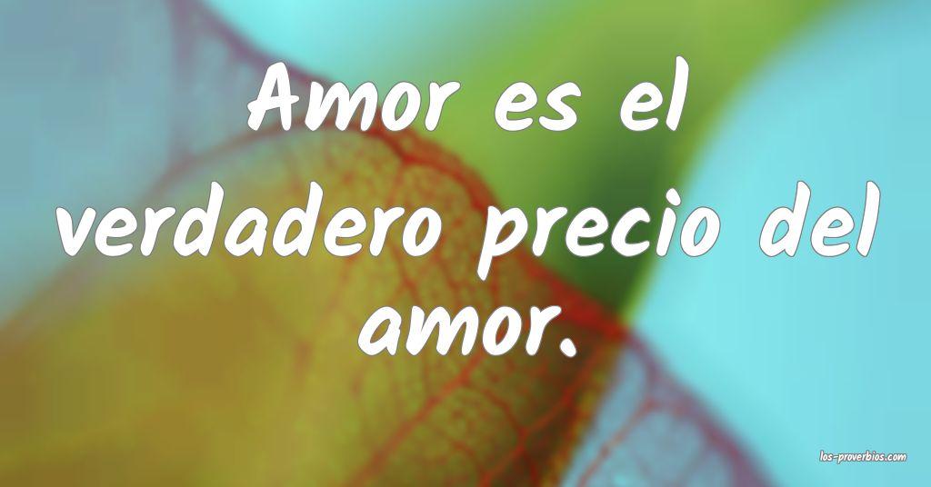 Amor es el verdadero precio del amor.