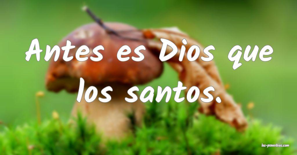 Antes es Dios que los santos.