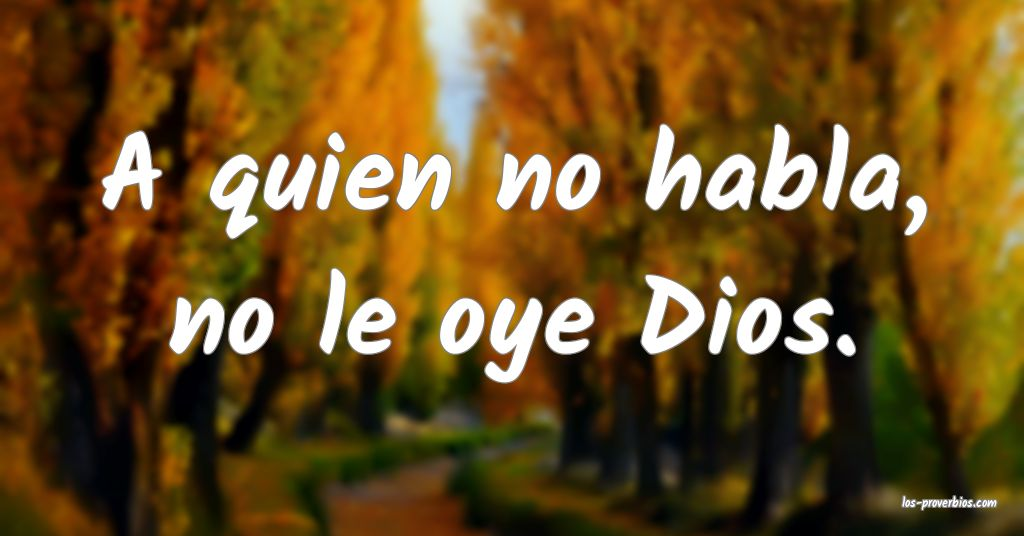 A quien no habla, no le oye Dios.