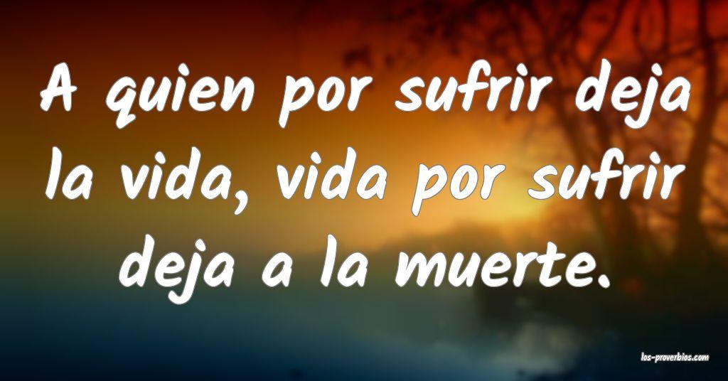 A quien por sufrir deja la vida, vida por sufrir deja a la muerte.
