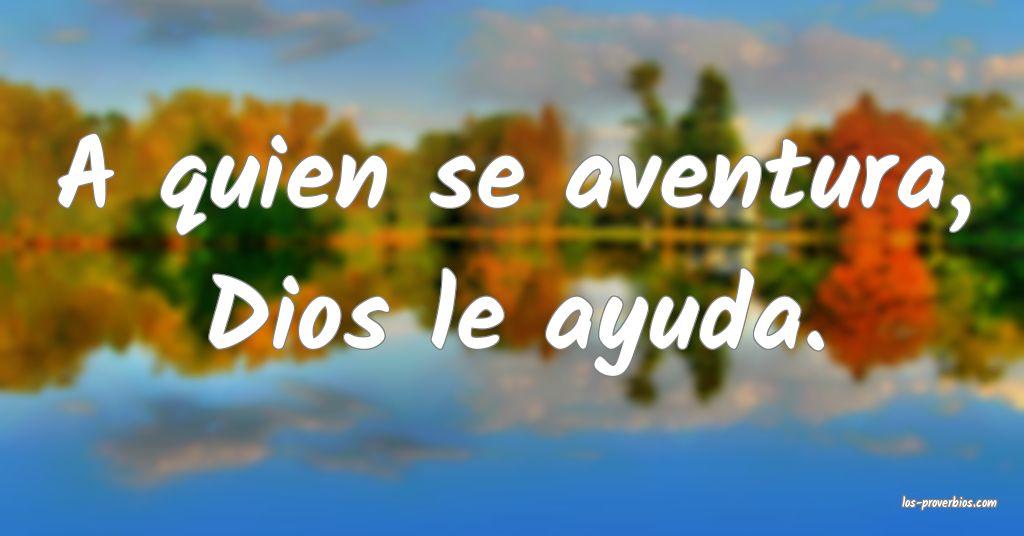 A quien se aventura, Dios le ayuda.