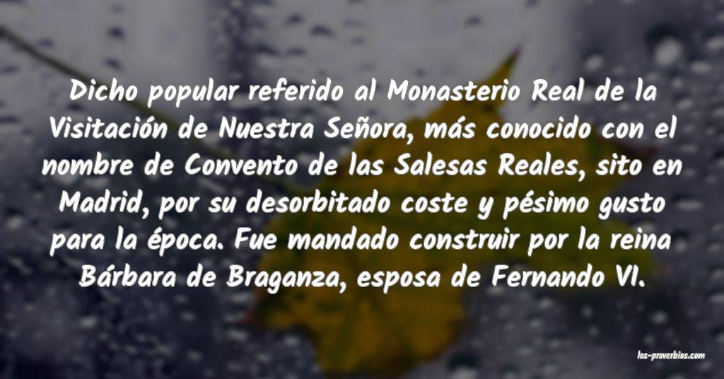 Dicho popular referido al Monasterio Real de la Visitación de Nuestra Señora, más conocido con el nombre de Convento de las Salesas Reales, sito en Madrid, por su desorbitado coste y pésimo gusto para la época. Fue mandado construir por la reina Bárbara de Braganza, esposa de Fernando VI.
