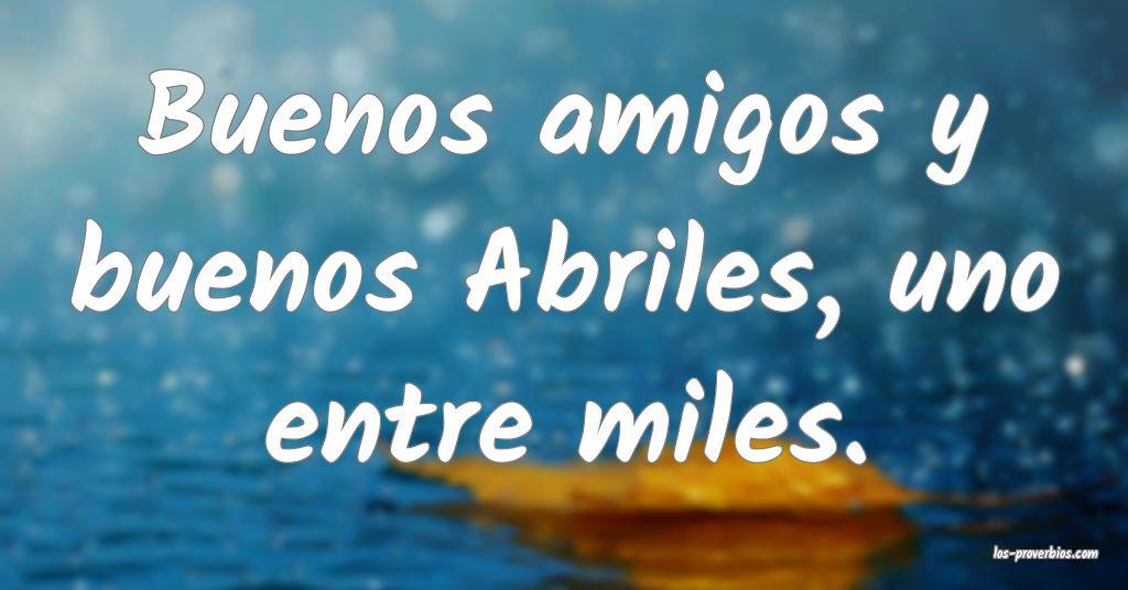 Buenos amigos y buenos Abriles, uno entre miles.