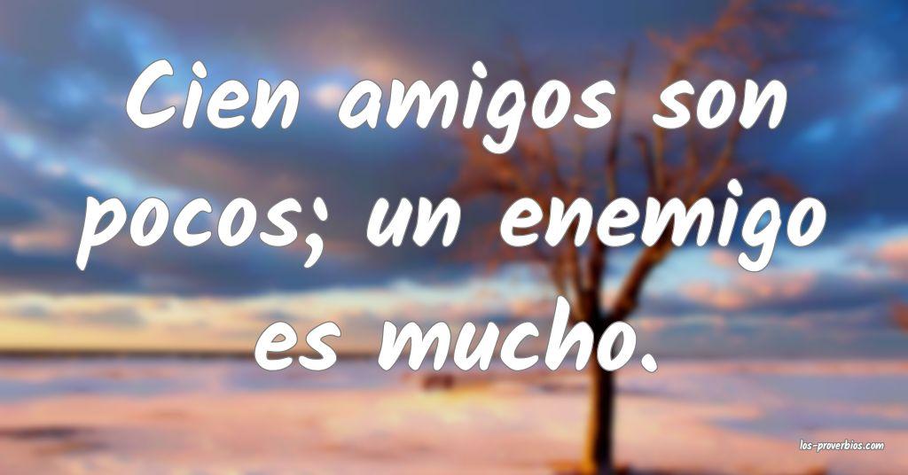 Cien amigos son pocos; un enemigo es mucho.