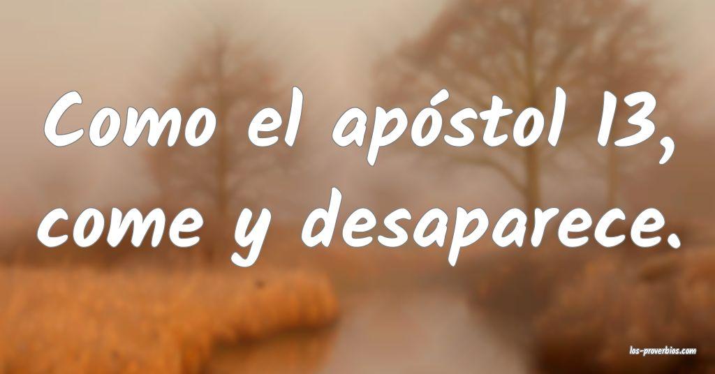 Como el apóstol 13, come y desaparece.