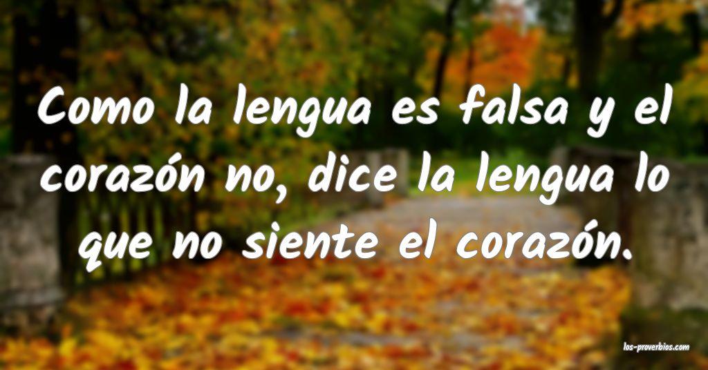 Como la lengua es falsa y el corazón no, dice la lengua lo que no siente el corazón.