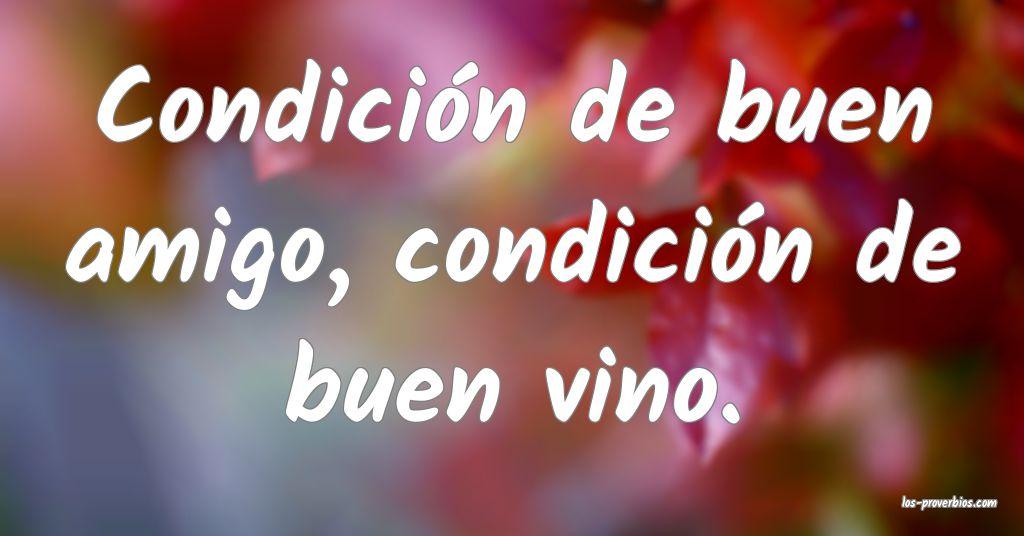 Condición de buen amigo, condición de buen vino.