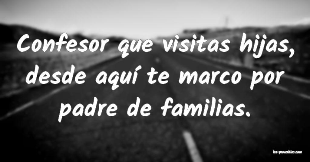 Confesor que visitas hijas, desde aquí te marco por padre de familias.