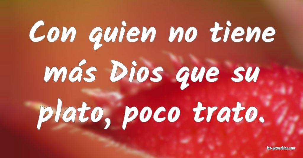 Con quien no tiene más Dios que su plato, poco trato.