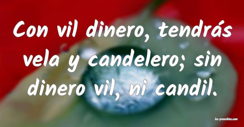 Con vil dinero, tendrás vela y candelero; sin dinero vil, ni candil.