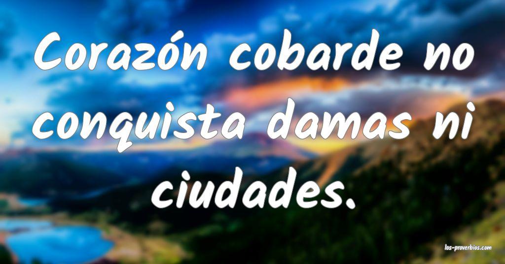 Corazón cobarde no conquista damas ni ciudades.