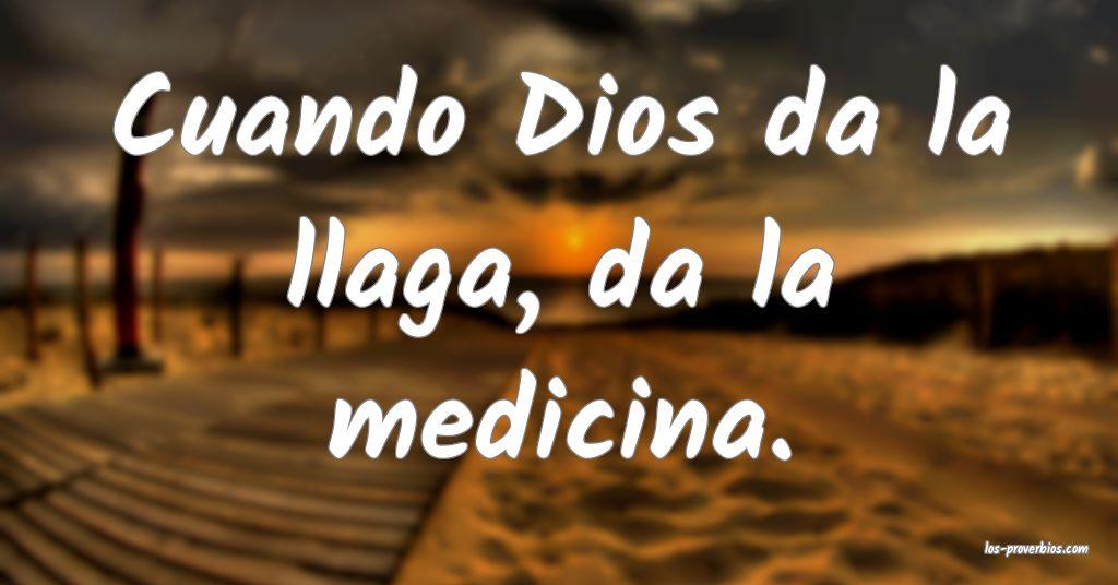 Cuando Dios da la llaga, da la medicina.