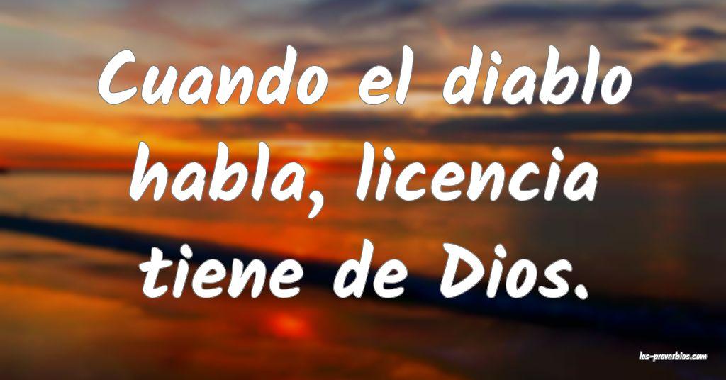 Cuando el diablo habla, licencia tiene de Dios.