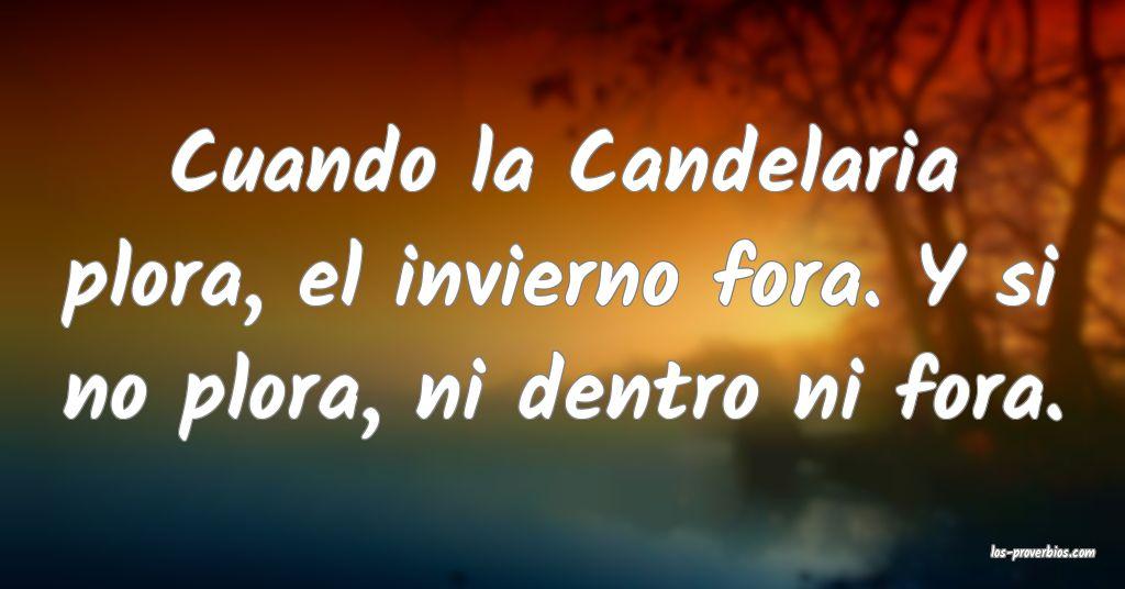 Cuando la Candelaria plora, el invierno fora. Y si no plora, ni dentro ni fora.