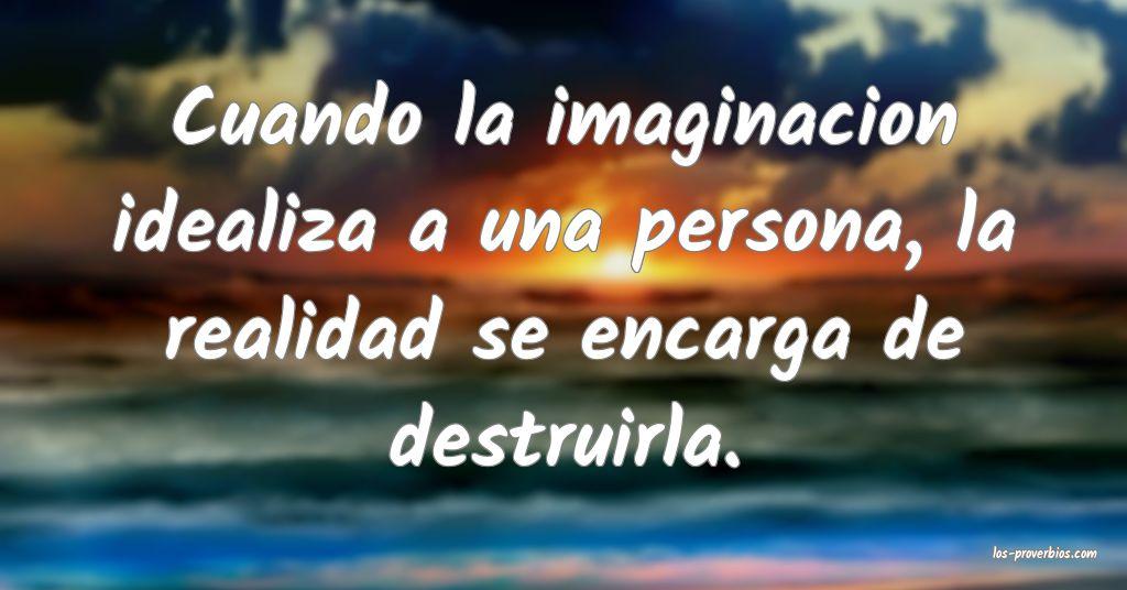Cuando la imaginacion idealiza a una persona, la realidad se encarga de destruirla.