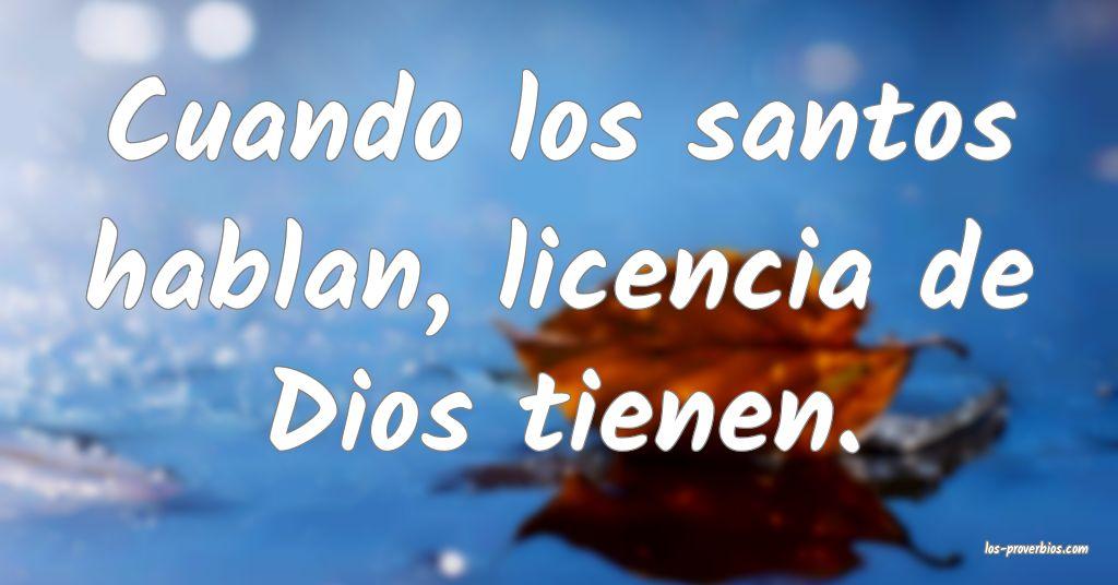 Cuando los santos hablan, licencia de Dios tienen.