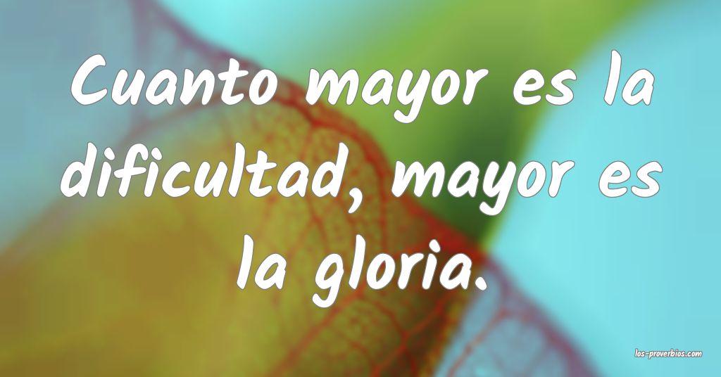 Cuanto mayor es la dificultad, mayor es la gloria.