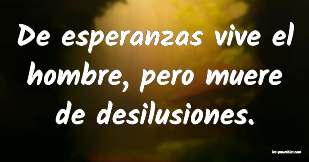 De esperanzas vive el hombre, pero muere de desilusiones.