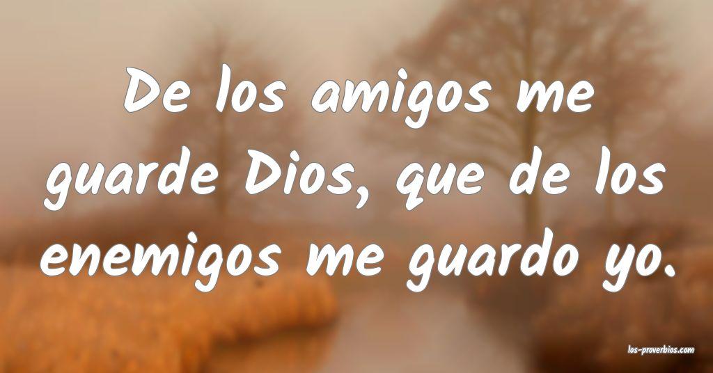 De los amigos me guarde Dios, que de los enemigos me guardo yo.