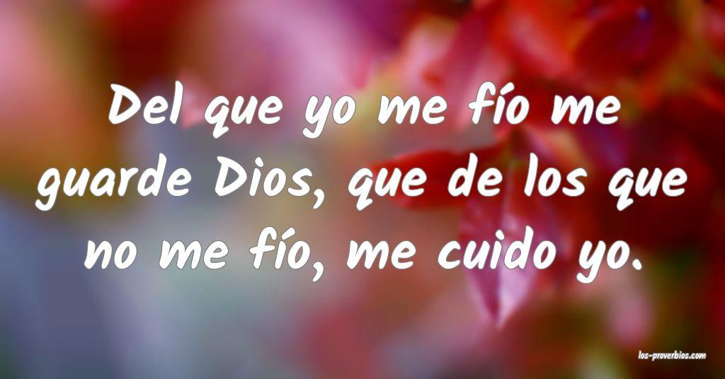 Del que yo me fío me guarde Dios, que de los que no me fío, me cuido yo.