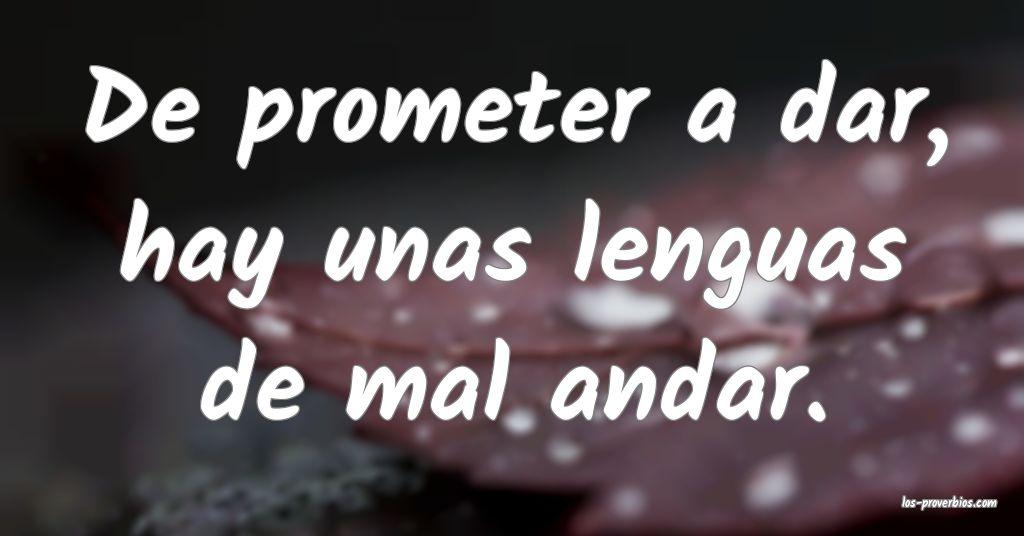 De prometer a dar, hay unas lenguas de mal andar.