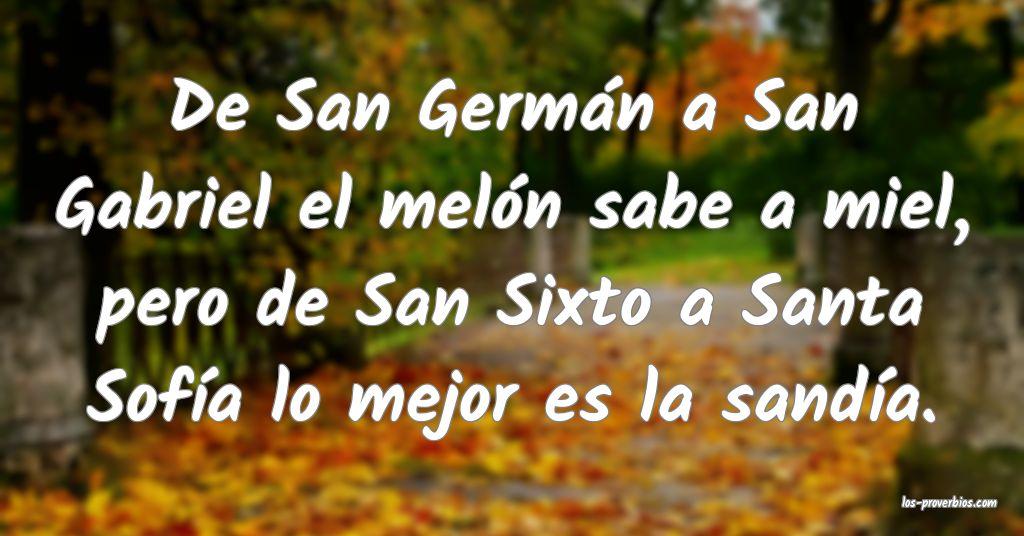 De San Germán a San Gabriel el melón sabe a miel, pero de San Sixto a Santa Sofía lo mejor es la sandía.
