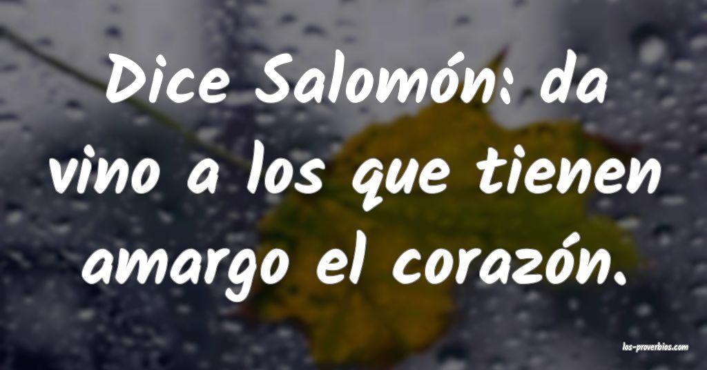 Dice Salomón: da vino a los que tienen amargo el corazón.