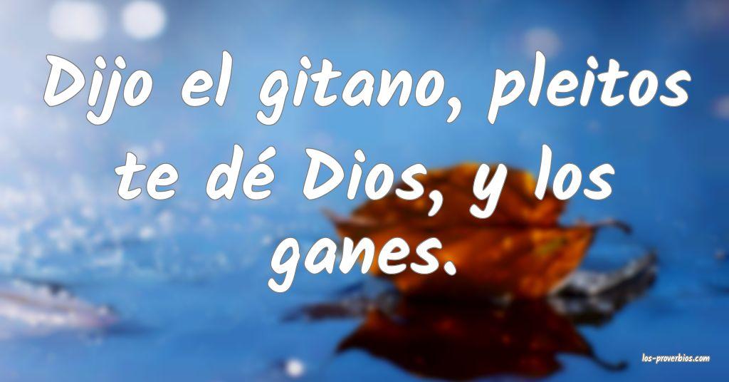 Dijo el gitano, pleitos te dé Dios, y los ganes.