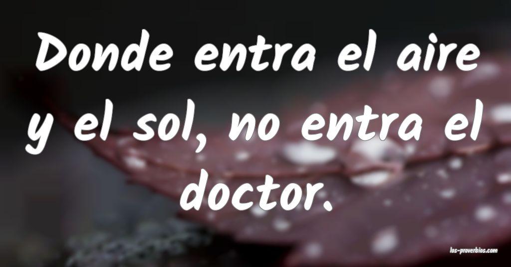 Donde entra el aire y el sol, no entra el doctor.