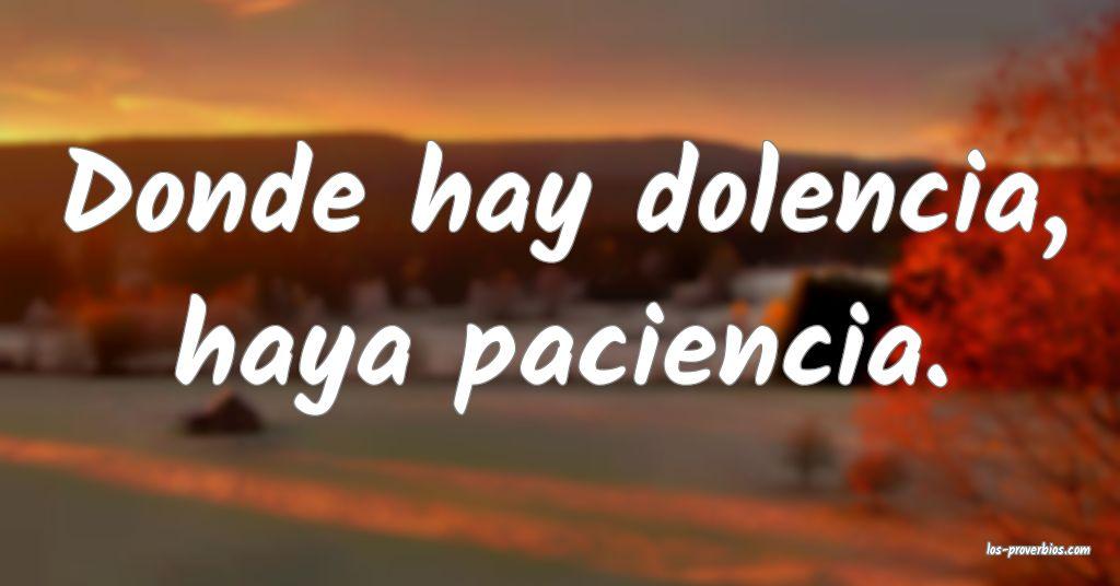 Donde hay dolencia, haya paciencia.