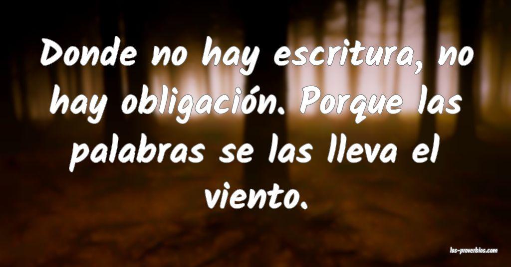 Donde no hay escritura, no hay obligación. Porque las palabras se las lleva el viento.