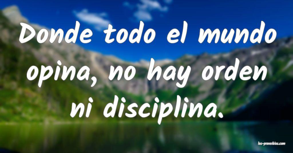 Donde todo el mundo opina, no hay orden ni disciplina.