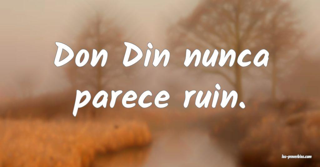 Don Din nunca parece ruin.