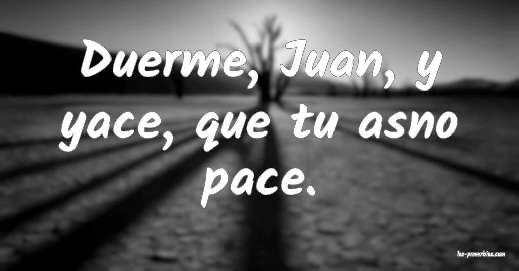 Duerme, Juan, y yace, que tu asno pace.