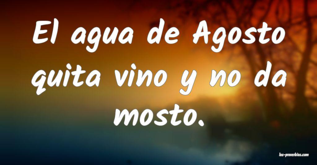 El agua de Agosto quita vino y no da mosto.