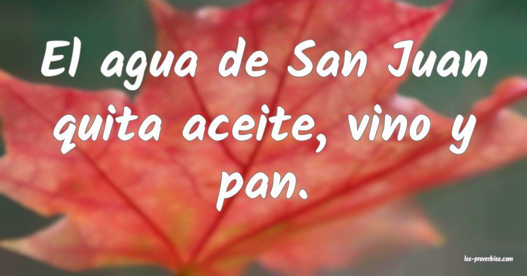 El agua de San Juan quita aceite, vino y pan.