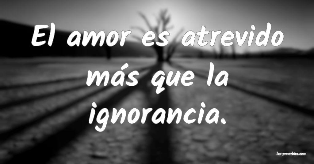 El amor es atrevido más que la ignorancia.